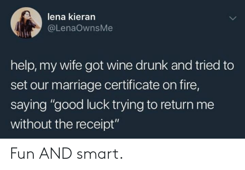 "Lena: lena kieran  @LenaOwnsMe  help, my wife got wine drunk and tried to  set our marriage certificate on fire,  saying ""good luck trying to return me  without the receipt"" Fun AND smart."
