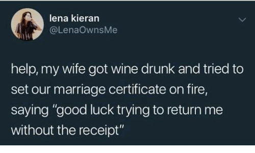 "Lena: lena kieran  @LenaOwnsMe  help, my wife got wine drunk and tried to  set our marriage certificate on fire  saying ""good luck trying to return me  without the receipt"""
