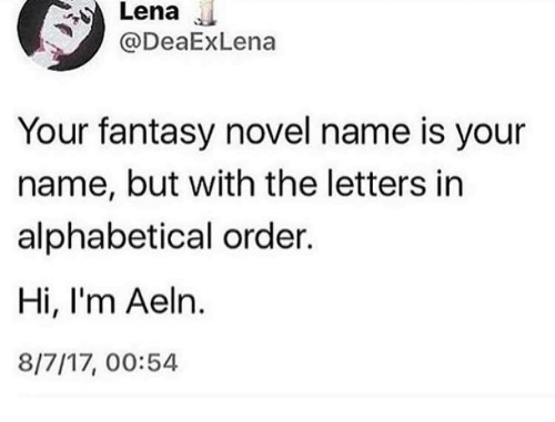 Lena: Lena  ODeaExLena  Your fantasy novel name is your  name, but with the letters in  alphabetical order.  Hi, I'm Aeln.  8/7/17, 00:54