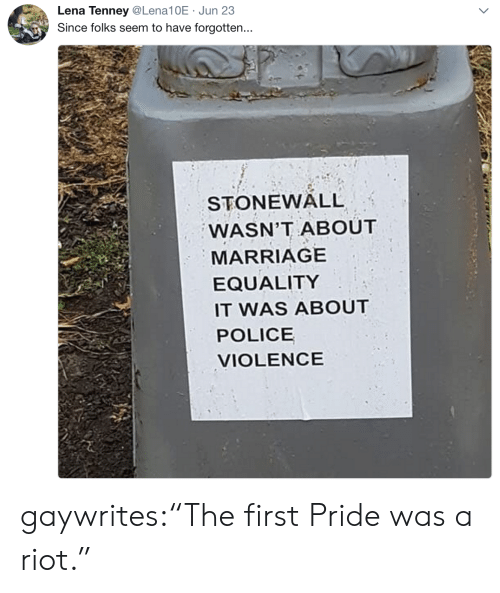 "marriage equality: Lena Tenney@Lena10E Jun 23  Since folks seem to have forgotten...  STONEWALL  WASN'T ABOUT  MARRIAGE  EQUALITY  IT WAS ABOUT  POLICE  VIOLENCE gaywrites:""The first Pride was a riot."""