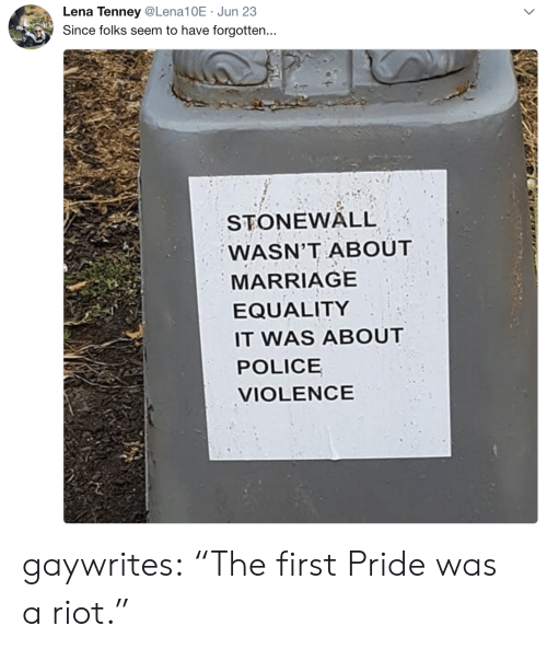 "Lena: Lena Tenney@Lena10E Jun 23  Since folks seem to have forgotten...  STONEWALL  WASN'T ABOUT  MARRIAGE  EQUALITY  IT WAS ABOUT  POLICE  VIOLENCE gaywrites: ""The first Pride was a riot."""