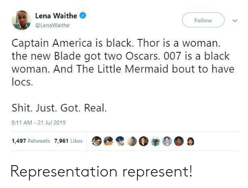 Lena: Lena Waithe  Follow  @LenaWaithe  Captain America is black. Thor is a woman.  the new Blade got two Oscars. 007 is a black  woman. And The Little Mermaid bout to have  locs  Shit. Just. Got. Real  8:11 AM 21 Jul 2019  1,497 Retweets 7,961 Likes Representation represent!
