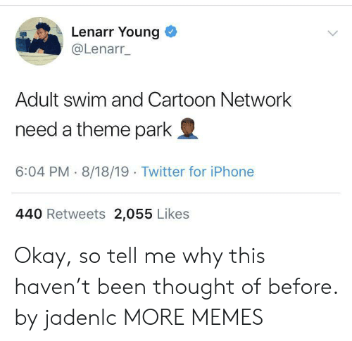 Cartoon Network: Lenarr Young  @Lenarr_  Adult swim and Cartoon Network  need a theme park  6:04 PM 8/18/19 Twitter for iPhone  440 Retweets 2,055 Likes Okay, so tell me why this haven't been thought of before. by jadenlc MORE MEMES