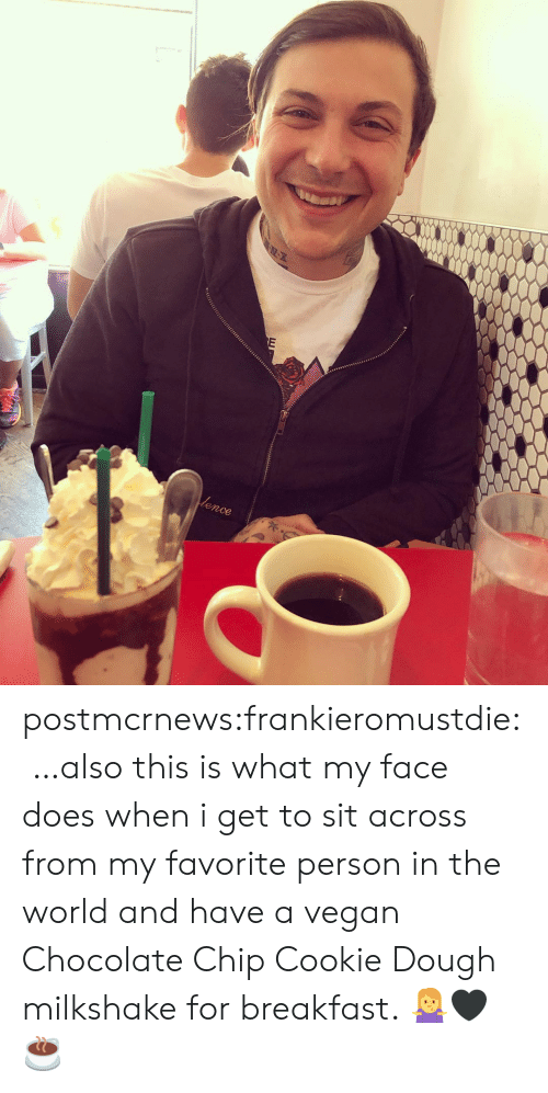 Chocolate Chip: lence postmcrnews:frankieromustdie:…also this is what my face does when i get to sit across from my favorite person in the world and have a vegan Chocolate Chip Cookie Dough milkshake for breakfast. 🤷♀️🖤☕️
