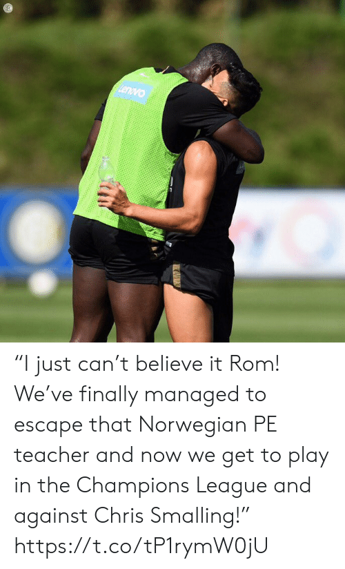 "rom: Lenovo  UZ ""I just can't believe it Rom! We've finally managed to escape that Norwegian PE teacher and now we get to play in the Champions League and against Chris Smalling!"" https://t.co/tP1rymW0jU"