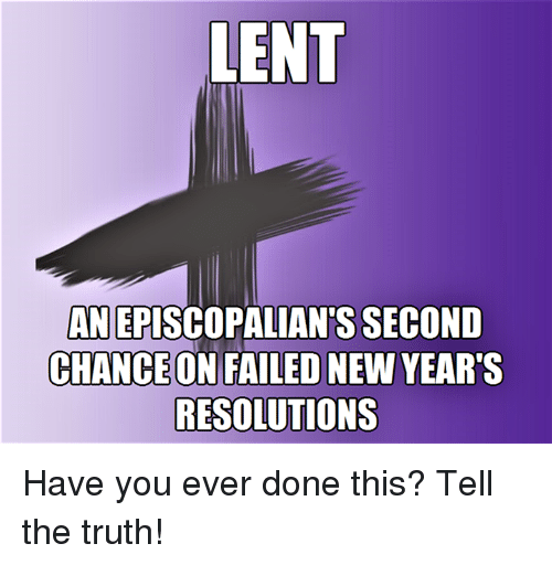 Episcopal Church : LENT  ANEPISCOPALIANTS SECOND  CHANCEONIFAILEDNEW YEAR'S  RESOLUTIONS Have you ever done this?  Tell the truth!