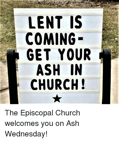 Episcopal Church : LENT IS  COMING  GET YOUR  ASH IN  CHURCH! The Episcopal Church welcomes you on Ash Wednesday!