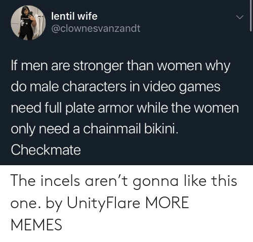 Bikini: lentil wife  @clownesvanzandt  If men are stronger than women why  do male characters in video games  need full plate armor while the women  only need a chainmail bikini.  Checkmate The incels aren't gonna like this one. by UnityFlare MORE MEMES