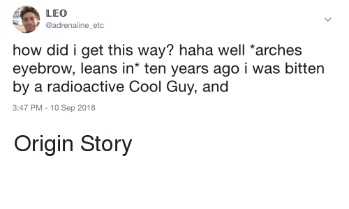 origin story: LEO  @adrenaline_etc  how did i get this way? haha well arches  eyebrow, leans in* ten years ago i was bitten  by a radioactive Cool Guy, and  3:47 PM -10 Sep 2018 Origin Story