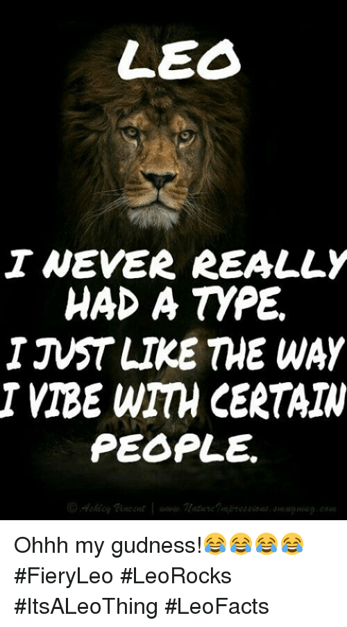 Insted: LEO  I NEVER REALLY  HAD A tyPE.  INST LIKE THE WAY  VIBE WITH CERTAIN  PEOPLE. Ohhh my gudness!😂😂😂😂 #FieryLeo #LeoRocks #ItsALeoThing #LeoFacts