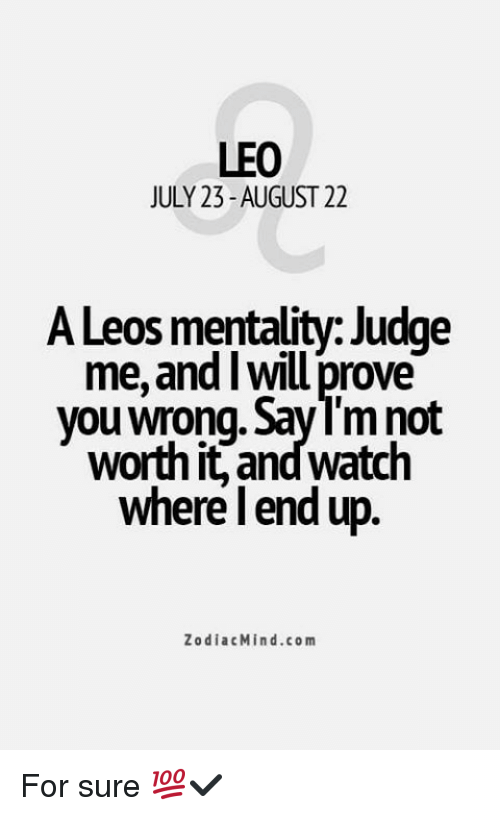 Zodiac, Com, and Judge: LEO  JULY 23-AUGUST 22  A Leos mentality: Judge  me, and Iwill prove  you wrong. Say not  worth it, andwatch  where lend up  Zodiac Min d.com For sure 💯✔