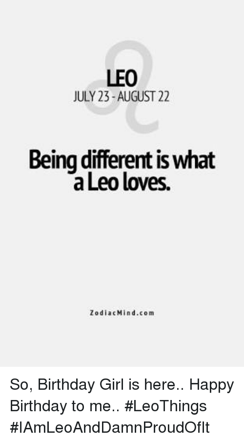 Birthday: LEO  JULY 23-AUGUST 22  Being different iswhat  Leo loves.  Zodiac Mind .com So, Birthday Girl is here.. Happy Birthday to me.. #LeoThings  #IAmLeoAndDamnProudOfIt