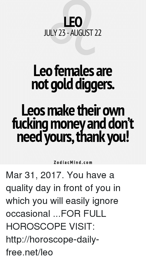 gold diggers: LEO  JULY 23-AUGUST 22  Leo females are  no gold diggers.  Leos make theirown  fucking money and don't  needyours, thank you!  Zodiac Min d.com Mar 31, 2017. You have a quality day in front of you in which you will easily ignore occasional  ...FOR FULL HOROSCOPE VISIT: http://horoscope-daily-free.net/leo