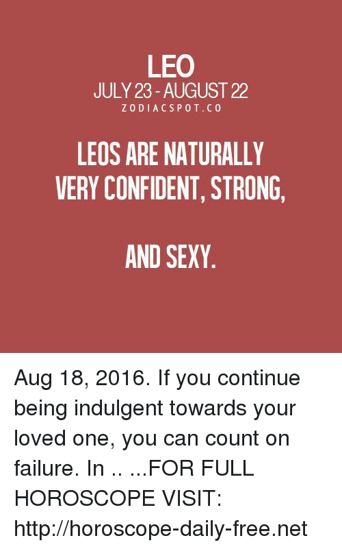 indulgent: LEO  JULY 23 AUGUST 22  Z 0 DI ACS P 0 T. CO  LEOS ARE NATURALLY  VERY CONFIDENT, STRONG,  AND SEXY Aug 18, 2016. If you continue being indulgent towards your loved one, you can count on failure. In  .. ...FOR FULL HOROSCOPE VISIT: http://horoscope-daily-free.net