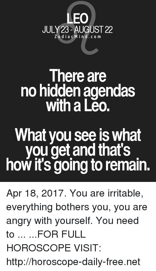 irritable: LEO  JULY 23-AUGUST 22  Z o d i a c M i n d c o m  There are  no hidden agendas  with a Leo.  What you see is what  you get and that's  how it's going to remain. Apr 18, 2017. You are irritable, everything bothers you, you are angry with yourself. You need to  ... ...FOR FULL HOROSCOPE VISIT: http://horoscope-daily-free.net