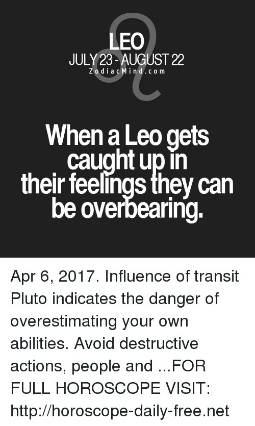 Upine: LEO  JULY 23-AUGUST 22  Z o d i a c M i n d c o m  When a Leo gets  caught upin  their feelings they can  be overbearing. Apr 6, 2017. Influence of transit Pluto indicates the danger of overestimating your own abilities. Avoid destructive actions, people and  ...FOR FULL HOROSCOPE VISIT: http://horoscope-daily-free.net