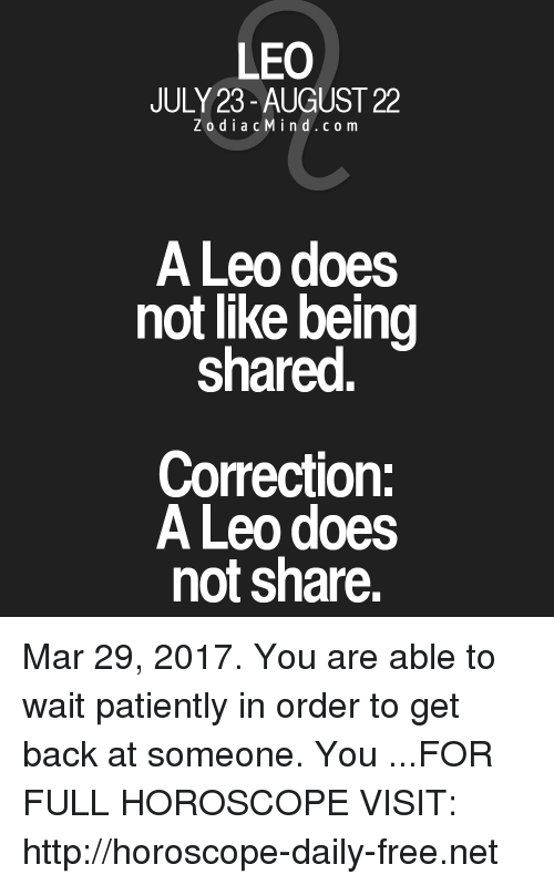 Not Sharing: LEO  JULY 23-AUGUST 22  Z o d i a c M i na d c o m  A Leo does  not like being  shared.  Correction:  A Leo does  not share. Mar 29, 2017. You are able to wait patiently in order to get back at someone. You ...FOR FULL HOROSCOPE VISIT: http://horoscope-daily-free.net