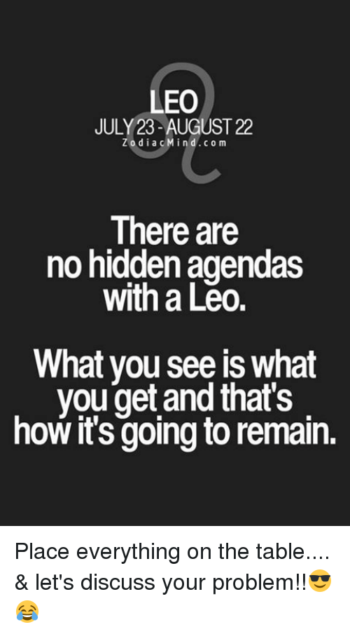 discussion: LEO  JULY 23-AUGUST 22  Z o d i a c M i  d CO m  There are  no hidden agendas  with a Leo.  What you see is what  you get and that's  howits going to remain. Place everything on the table.... & let's discuss your problem!!😎 😂
