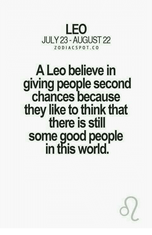 pot: LEO  JULY 23- AUGUST 22  ZODIACS POT. CO  A Leo believe in  giving people second  chances because  they like to think that  there is still  some good people  In this World.