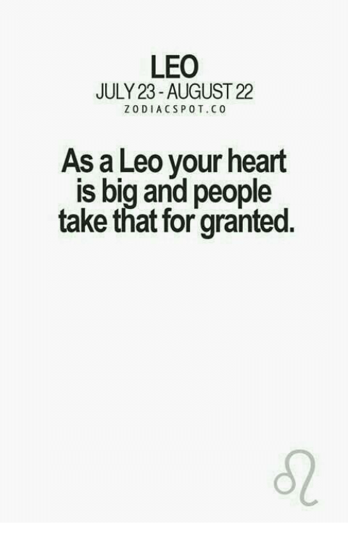 pot: LEO  JULY 23- AUGUST 22  ZODIACS POT. CO  As a Leo your heart  IS big and people  take that for granted.
