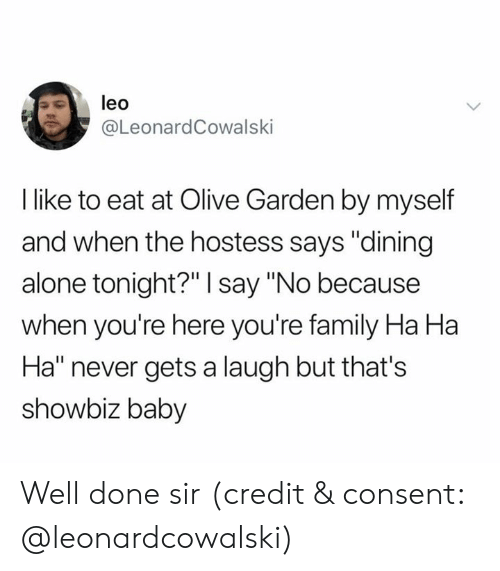 """Olive Garden: leo  @LeonardCowalski  I like to eat at Olive Garden by myself  and when the hostess says """"dining  alone tonight?"""" I say """"No because  when you're here you're family Ha Ha  Ha"""" never gets a laugh but that's  showbiz baby Well done sir (credit & consent: @leonardcowalski)"""