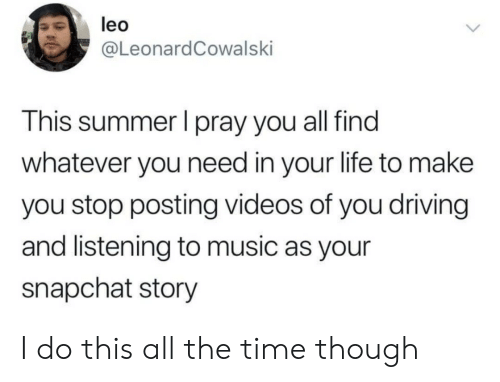 Listening To Music: leo  @LeonardCowalski  This summer I pray you all find  whatever you need in your life to make  you stop posting videos of you driving  and listening to music as your  snapchat story I do this all the time though