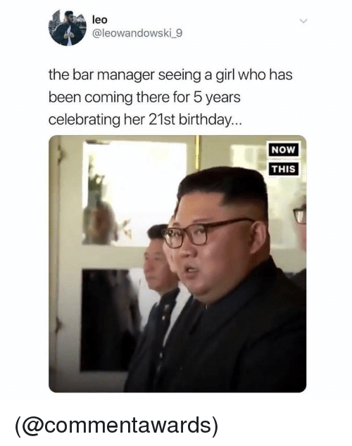 21st Birthday: leo  @leowandowski 9  the bar manager seeing a girl who has  been coming there for 5 years  celebrating her 21st birthday  NoW  THIS (@commentawards)