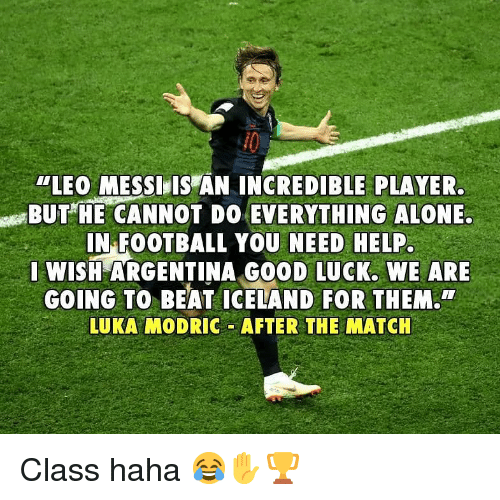 "Being Alone, Football, and Memes: ""LEO MESSI,IS AN INCREDIBLE PLAYER  BUTHE CANNOT DO EVERYTHING ALONE.  IN FOOTBALL YOU NEED HELP  WISH ARGENTINA GO0D LUCK. WE ARE  GOING TO BEAT ICELAND FOR THEM.  LUKA MODRIC AFTER THE MATCH Class haha 😂✋🏆"