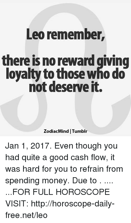 Refrained: Leo remember,  there is no reward giving  loyalty to those who do  not deserve it.  ZodiacMind Tumblr Jan 1, 2017. Even though you had quite a good cash flow, it was hard for you to refrain from spending money. Due to  . .... ...FOR FULL HOROSCOPE VISIT: http://horoscope-daily-free.net/leo