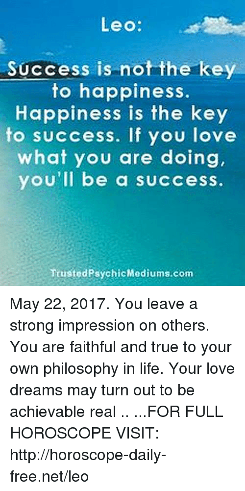 key to success: Leo  Success is not the key  to happiness  Happiness is the key  to success. If you love  what you are doing,  you'll be a success  Trusted Mediums.com  Psychic May 22, 2017. You leave a strong impression on others. You are faithful and true to your own philosophy in life. Your love dreams may turn out to be achievable real .. ...FOR FULL HOROSCOPE VISIT: http://horoscope-daily-free.net/leo