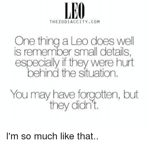 Hurted: LEO  THEZODIACCITY.COM  One thing a Leo does well  is remember small details  especially if they were hurt  behind the situation.  You may have forgotten, but  they didn't. I'm so much like that..