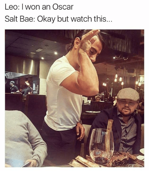 Salt Bae: Leo: won an Oscar  Salt Bae: Okay but watch this...