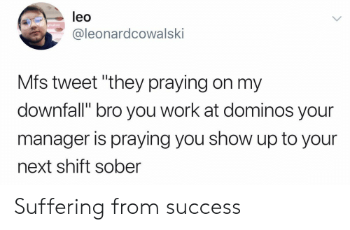 "Domino's: leo  y lube  @leonardcowalski  Mfs tweet ""they praying on my  downfall"" bro you work at dominos your  manager is praying you show up to your  next shift sober Suffering from success"
