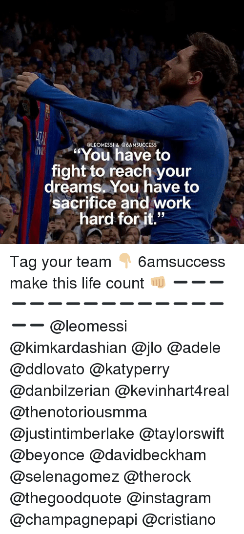 "Adele, Beyonce, and Instagram: @LEOMESSI &@6AMSUCCESS  kW  .. ""You have to  fight to reach your  dreams. You have to  sacrifice and work  hard for it.""  hard forit.'"" Tag your team 👇🏼 6amsuccess make this life count 👊🏼 ➖➖➖➖➖➖➖➖➖➖➖➖➖➖➖➖➖ @leomessi @kimkardashian @jlo @adele @ddlovato @katyperry @danbilzerian @kevinhart4real @thenotoriousmma @justintimberlake @taylorswift @beyonce @davidbeckham @selenagomez @therock @thegoodquote @instagram @champagnepapi @cristiano"