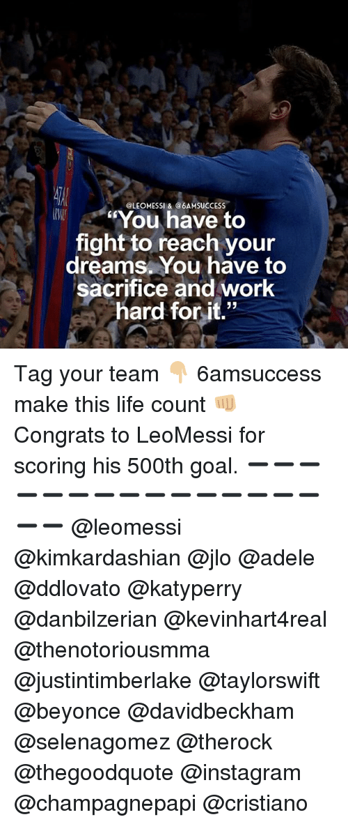 "Adele, Beyonce, and Instagram: @LEOMESSI &@6AMSUCCESS  You have to  fight to reach your  dreams. You have to  sacrifice and work  hard for it."" Tag your team 👇🏼 6amsuccess make this life count 👊🏼 Congrats to LeoMessi for scoring his 500th goal. ➖➖➖➖➖➖➖➖➖➖➖➖➖➖➖➖➖ @leomessi @kimkardashian @jlo @adele @ddlovato @katyperry @danbilzerian @kevinhart4real @thenotoriousmma @justintimberlake @taylorswift @beyonce @davidbeckham @selenagomez @therock @thegoodquote @instagram @champagnepapi @cristiano"