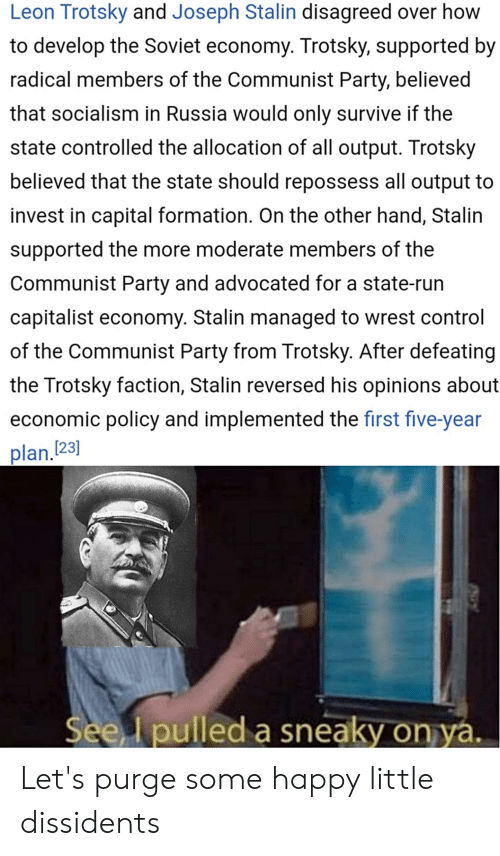 wrest: Leon Trotsky and Joseph Stalin disagreed over how  to develop the Soviet economy. Trotsky, supported by  radical members of the Communist Party, believed  that socialism in Russia would only survive if the  state controlled the allocation of all output. Trotsky  believed that the state should repossess all output to  invest in capital formation. On the other hand, Stalin  supported the more moderate members of the  Communist Party and advocated for a state-run  capitalist economy. Stalin managed to wrest control  of the Communist Party from Trotsky. After defeating  the Trotsky faction, Stalin reversed his opinions about  economic policy and implemented the first five-year  plan.123)  See I pulled a sneaky on ya. Let's purge some happy little dissidents