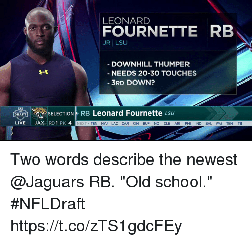 "lsu: LEONARD  FOURNETTE RB  JR LSU  DOWNHILL THUMPER  NEEDS 20-30 TOUCHES  3RD DOWN?  Leonard Fournette  SELECTION RB  LSU  DRAFT  LIVE  JAX  RD 1 PK 4  NEXT  TEN NYJ LAC CAR CIN BUF NO CLE AR  PH  ND BAL WAS TEN TB Two words describe the newest @Jaguars RB.   ""Old school."" #NFLDraft https://t.co/zTS1gdcFEy"