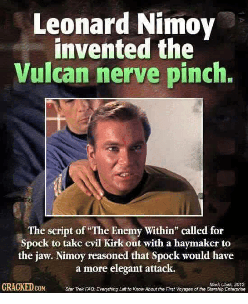 "Memes, Star Trek, and Spock: Leonard Nimoy  invented the  Vulcan nerve pinch.  The script of ""The Enemy Within"" called for  Spock to take evil Kirk out with a haymaker to  the jaw. Nimoy reasoned that Spock would have  a more elegant attack.  Mark Clark, 2012  CRACKEDCOM  Star Trek FAQ Everything Left to KnowAbout the First Voyepes of the Starship Enterprise"