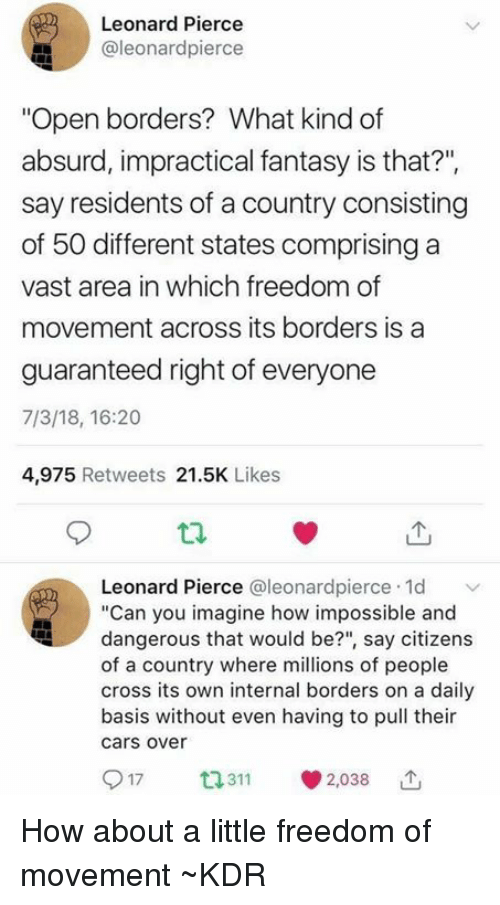 """Cars, Memes, and Cross: Leonard Pierce  @leonardpierce  """"Open borders? What kind of  absurd, impractical fantasy is that?"""",  say residents of a country consisting  of 50 different states comprising a  vast area in which freedom of  movement across its borders is a  guaranteed right of everyone  7/3/18, 16:20  4,975 Retweets 21.5K Likes  Leonard Pierce @leonardpierce 1d  """"Can you imagine how impossible and  dangerous that would be?"""", say citizens  of a country where millions of people  cross its own internal borders on a daily  basis without even having to pull their  cars over  3112038 How about a little freedom of movement  ~KDR"""