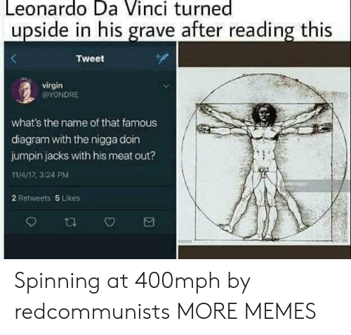 spinning: Leonardo Da Vinci turned  upside in his grave after reading this  Tweet  virgin  @YONDRE  what's the name of that famous  diagram with the nigga doin  jumpin jacks with his meat out?  11/4/17,3:24 PM  2 Retweets 5 Likes Spinning at 400mph by redcommunists MORE MEMES