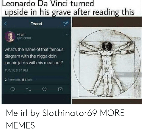 Diagram: Leonardo Da Vinci turned  upside in his grave after reading this  Tweet  virgin  @YONDRE  what's the name of that famous  diagram with the nigga doin  jumpin jacks with his meat out?  11/4/17, 3:24 PM  2 Retweets 5 Likes Me irl by Slothinator69 MORE MEMES