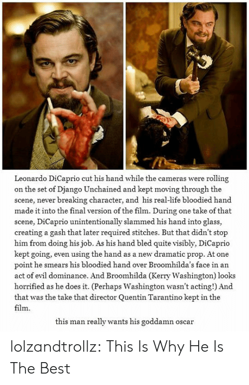 Leonardo DiCaprio: Leonardo DiCaprio cut his hand while the cameras were rolling  on the set of Django Unchained and kept moving through the  scene, never breaking character, and his real-life bloodied hand  made it into the final version of the film. During one take of that  scene, DiCaprio unintentionally slammed his hand into glass,  creating a gash that later required stitches. But that didn't stop  him from doing his job. As his hand bled quite visibly, DiCaprio  kept going, even using the hand as a new dramatic prop. At one  point he smears his bloodied hand over Broomhilda's face in an  act of evil dominance. And Broomhilda (Kerry Washington) looks  horrified as he does it. (Perhaps Washington wasn't acting!) And  that was the take that director Quentin Tarantino kept in the  film  this man really wants his goddamn oscar lolzandtrollz:  This Is Why He Is The Best