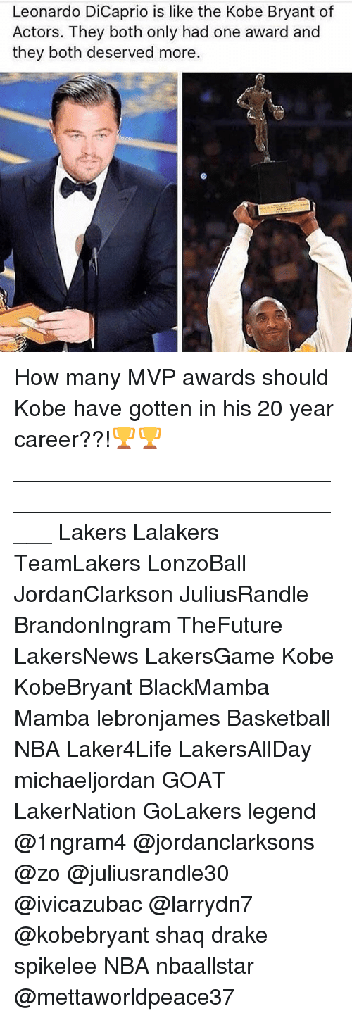 Basketball, Drake, and Kobe Bryant: Leonardo DiCaprio is like the Kobe Bryant of  Actors. They both only had one award and  they both deserved more. How many MVP awards should Kobe have gotten in his 20 year career??!🏆🏆 _____________________________________________________ Lakers Lalakers TeamLakers LonzoBall JordanClarkson JuliusRandle BrandonIngram TheFuture LakersNews LakersGame Kobe KobeBryant BlackMamba Mamba lebronjames Basketball NBA Laker4Life LakersAllDay michaeljordan GOAT LakerNation GoLakers legend @1ngram4 @jordanclarksons @zo @juliusrandle30 @ivicazubac @larrydn7 @kobebryant shaq drake spikelee NBA nbaallstar @mettaworldpeace37