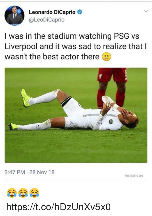 Leonardo DiCaprio: Leonardo DiCaprio  @LeoDiCaprio  I was in the stadium watching PSG vs  Liverpool and it was sad to realize that I  wasn't the best actor there  3:47 PM 28 NoV 18  Football Guru 😂😂😂 https://t.co/hDzUnXv5x0