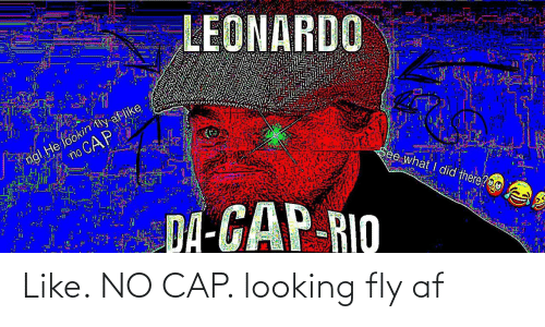 Lookin: LEONARDO  ngl He lookin tly af like  no CAP  See what I did there?O0  DA-GAP-RIO Like. NO CAP. looking fly af