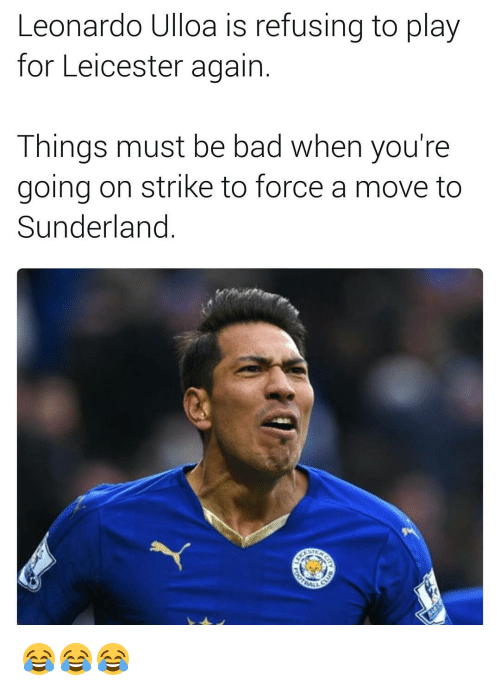 Memes, 🤖, and Refused: Leonardo Ulloa is refusing to play  for Leicester again  Things must be bad when you're  going on strike to force a move to  Sunderland 😂😂😂