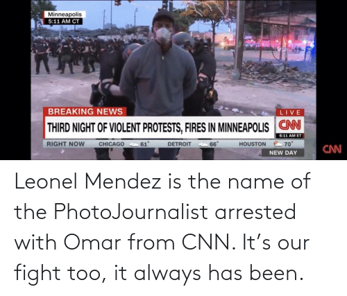 Has Been: Leonel Mendez is the name of the PhotoJournalist arrested with Omar from CNN. It's our fight too, it always has been.