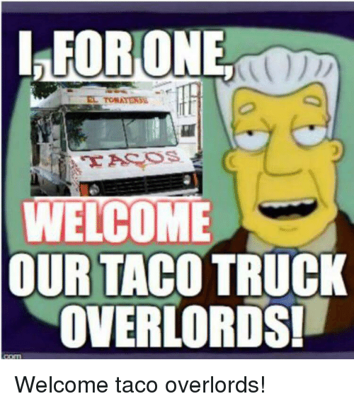leorone welcome our taco truck overlords welcome taco overlords 3593242 leorone welcome our taco truck overlords! welcome taco overlords