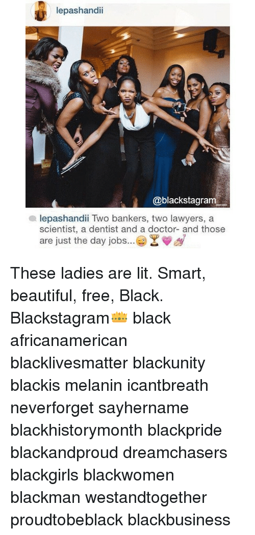 Beautiful, Black Lives Matter, and Doctor: lepashandii  blackstagram  lepashandii Two bankers, two lawyers, a  scientist, a dentist and a doctor- and those  are just the day jobs  Y These ladies are lit. Smart, beautiful, free, Black. Blackstagram👑 black africanamerican blacklivesmatter blackunity blackis melanin icantbreath neverforget sayhername blackhistorymonth blackpride blackandproud dreamchasers blackgirls blackwomen blackman westandtogether proudtobeblack blackbusiness