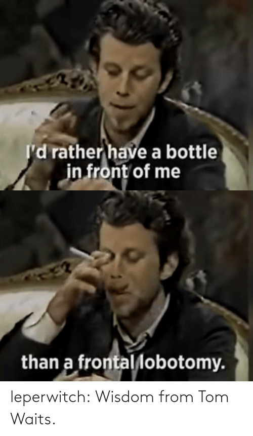 Tumblr, Blog, and Wisdom: leperwitch:  Wisdom from Tom Waits.